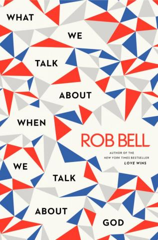 "Rob Bell's new book ""What We Talk About When We Talk About God"""