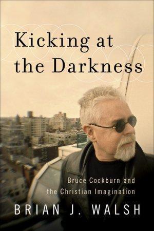 Kicking at the Darkness by Brian Walsh