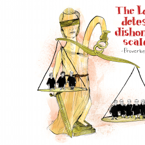 """A cartoon drawing of Lady Justice holding uneven scales. One side has 6 justices and one side has 3. The text reads """"The Lord Detests Dishonest Scales"""" Proverbs 11:1"""
