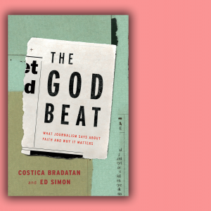 The God Beat: What Journalism Says about Faith and Why It Matters, edited by Costica Bradatan and Ed Simon